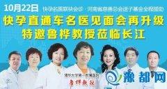 10月22 名医见面会再升级 特邀鲁桦教授莅临长江不孕不育医院