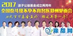 全国泰斗级不孕不育名医郑州见面会正式启动
