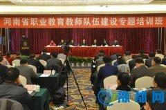 河南省职业教育教师队伍建设工作会议暨专题培训班召开