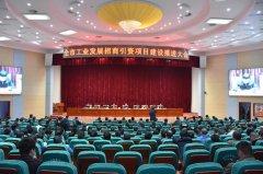 全市工业发展招商引资项目建设推进大会召开