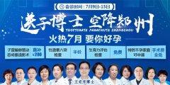 7月9日-15日郑州长江不孕不育医院送子博士空降郑州 火热七月要你好孕