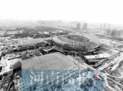 郑州奥体中心年底建成 规模相当于16个航海体育场