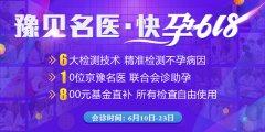 豫见名医 快孕618-―郑州长江不孕不育医院京豫名医联诊助好孕