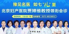 7月1-7日北京妇产医院贾婵维教授亲临郑州长江不孕不育医院坐诊