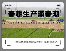 """春耕生产涌春潮――""""坚持两手抓夺取双胜利""""系列报道之三"""